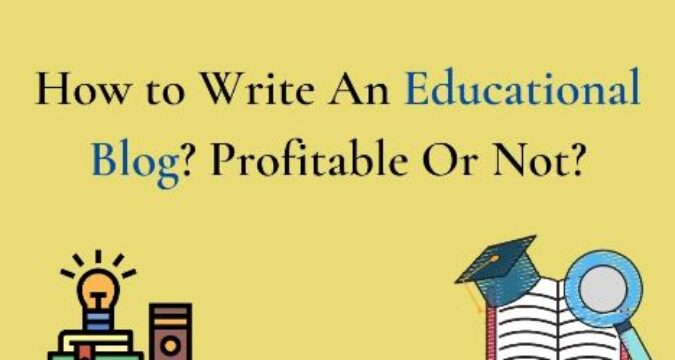 How to Write An Educational Blogs – Profitable Or Not?