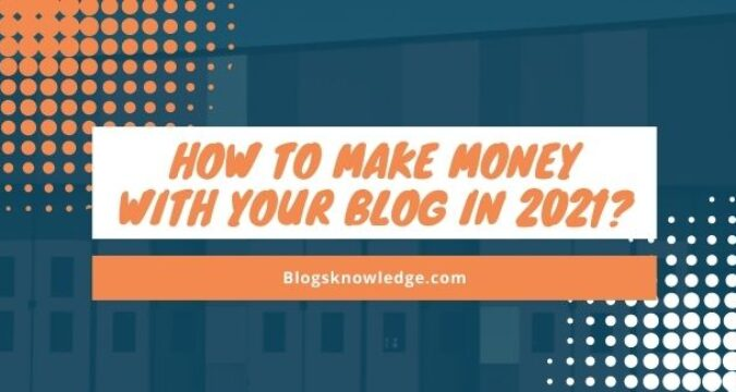 How to Make Money With Your Blog in 2021?