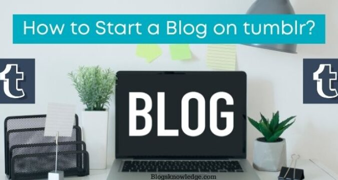 How to Start a Blog on Tumblr? Some Useful Tips